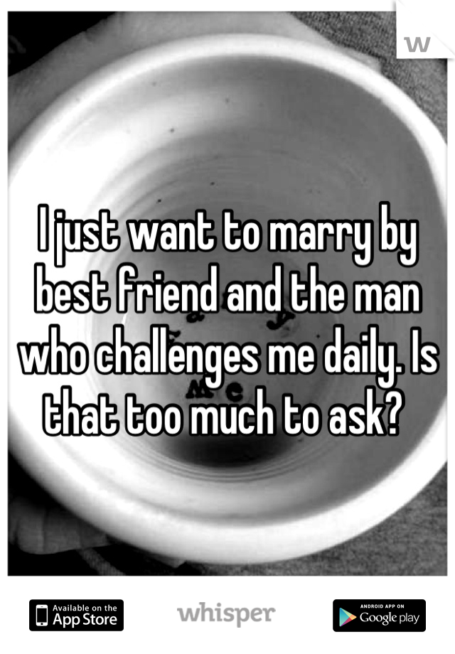 I just want to marry by best friend and the man who challenges me daily. Is that too much to ask?