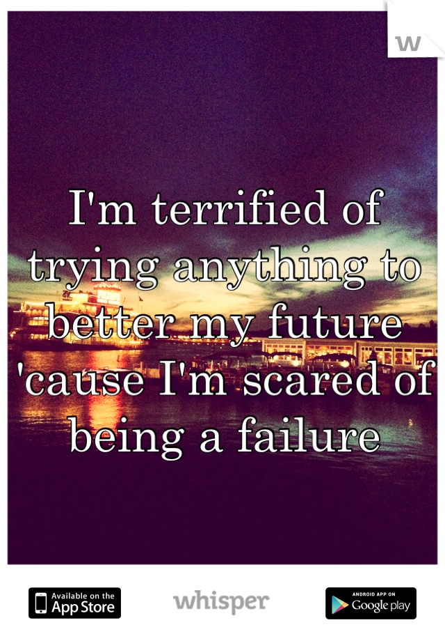 I'm terrified of trying anything to better my future 'cause I'm scared of being a failure