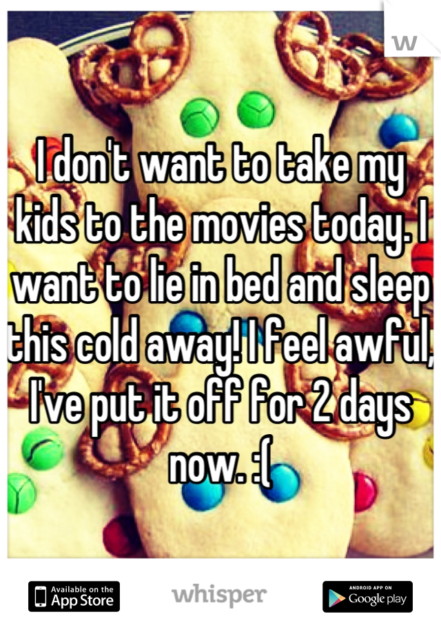 I don't want to take my kids to the movies today. I want to lie in bed and sleep this cold away! I feel awful, I've put it off for 2 days now. :(
