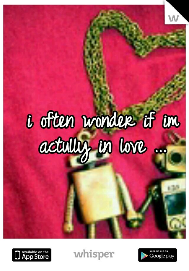 i often wonder if im actully in love ...