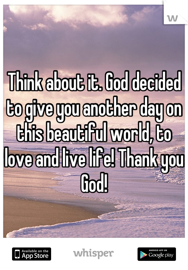 Think about it. God decided to give you another day on this beautiful world, to love and live life! Thank you God!