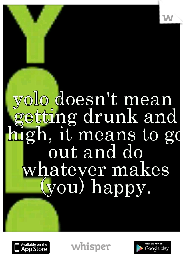 yolo doesn't mean getting drunk and high, it means to go out and do whatever makes (you) happy.