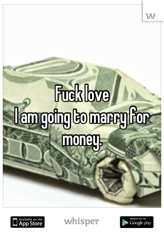 Fuck love  I am going to marry for money.