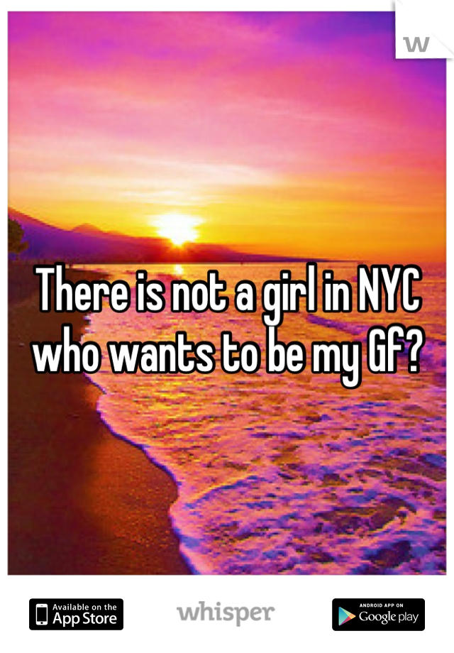 There is not a girl in NYC who wants to be my Gf?