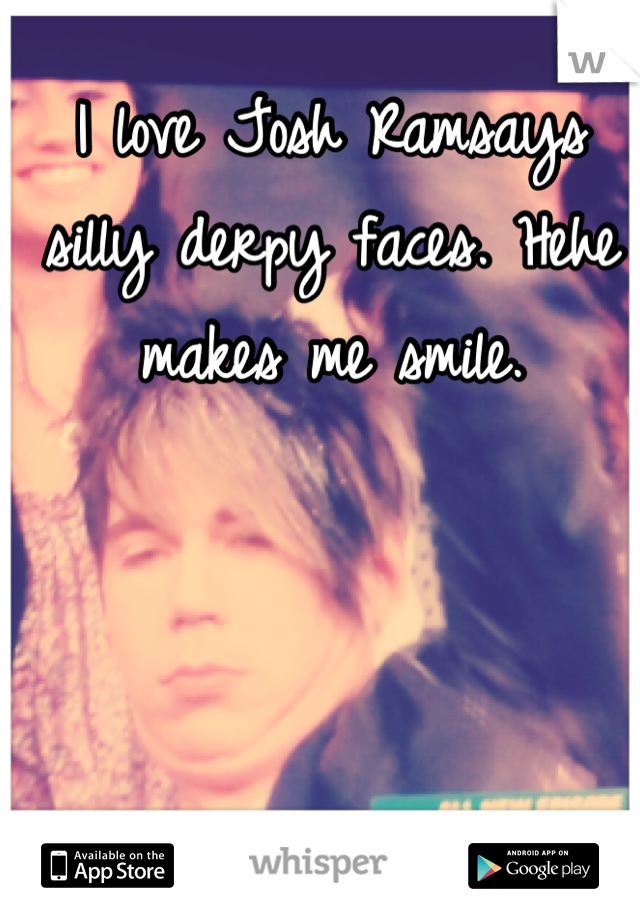 I love Josh Ramsays silly derpy faces. Hehe makes me smile.