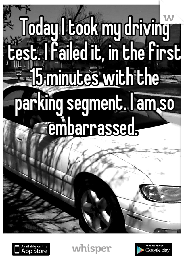 Today I took my driving test. I failed it, in the first 15 minutes with the parking segment. I am so embarrassed.