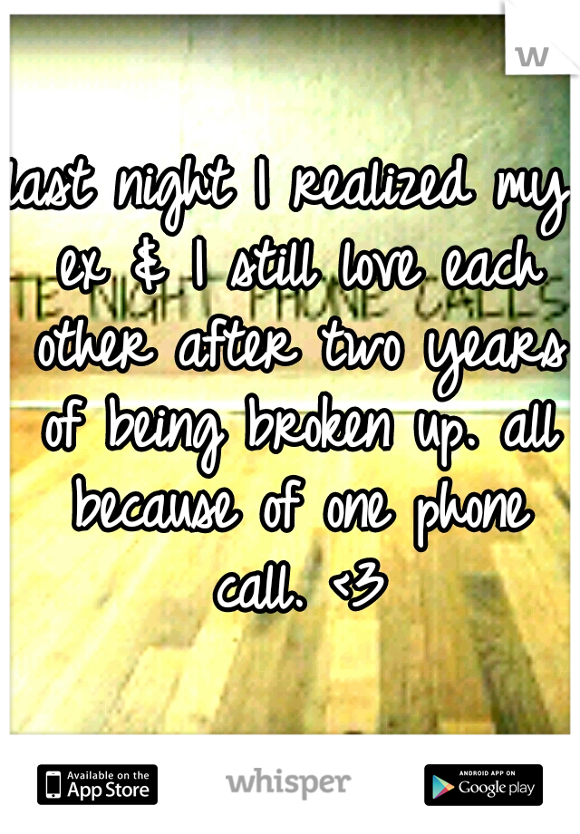 last night I realized my ex & I still love each other after two years of being broken up. all because of one phone call. <3