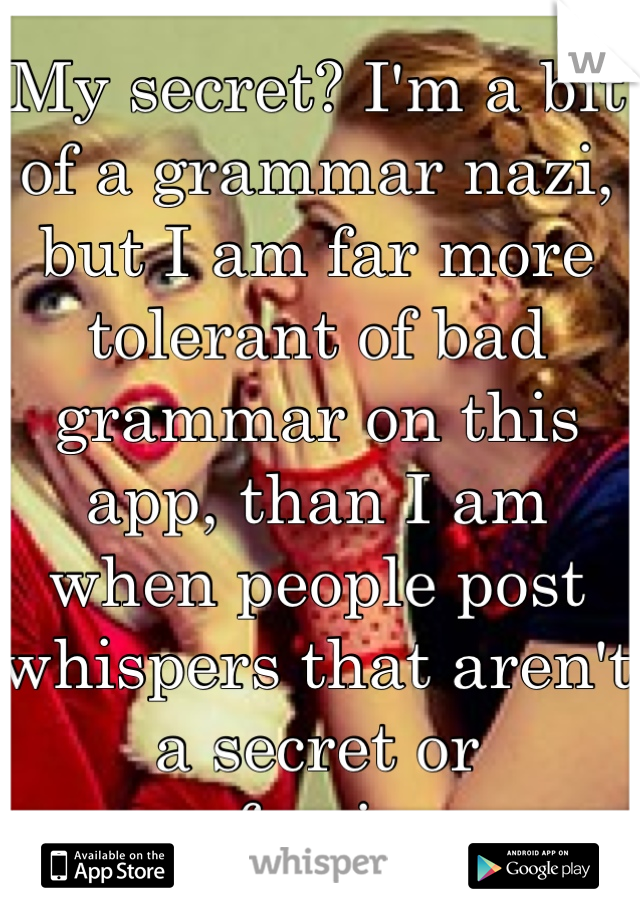 My secret? I'm a bit of a grammar nazi, but I am far more tolerant of bad grammar on this app, than I am when people post whispers that aren't a secret or confession.