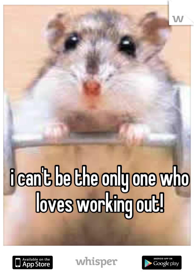 i can't be the only one who loves working out!