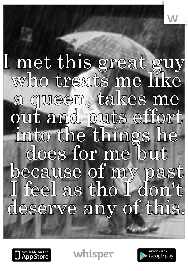 I met this great guy who treats me like a queen, takes me out and puts effort into the things he does for me but because of my past I feel as tho I don't deserve any of this.