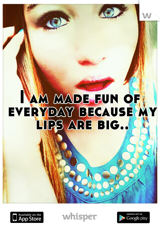 I am made fun of everyday because my lips are big..
