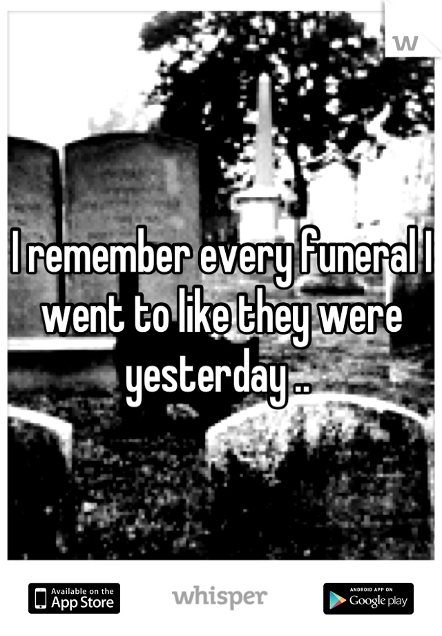 I remember every funeral I went to like they were yesterday ..