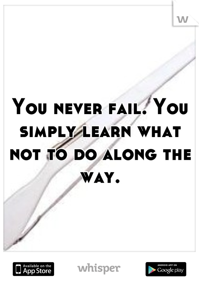 You never fail. You simply learn what not to do along the way.