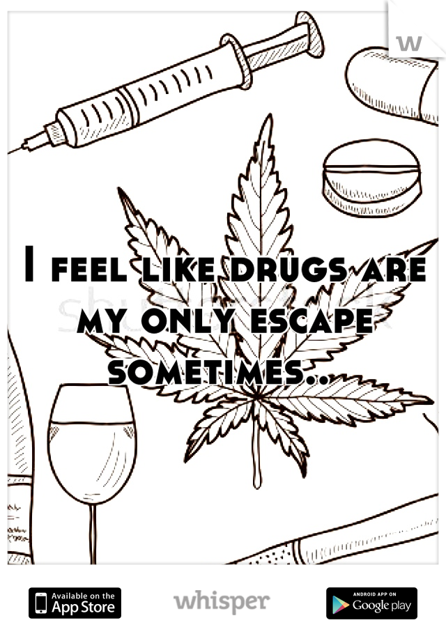 I feel like drugs are my only escape sometimes..