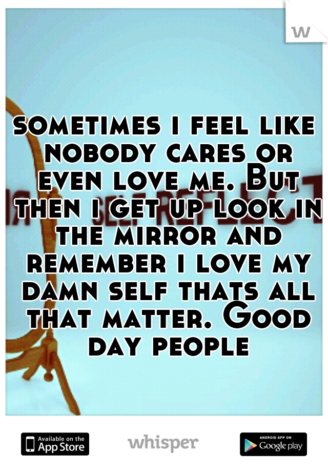 sometimes i feel like nobody cares or even love me. But then i get up look in the mirror and remember i love my damn self thats all that matter. Good day people