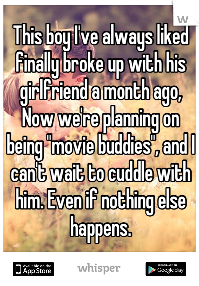 "This boy I've always liked finally broke up with his girlfriend a month ago, Now we're planning on being ""movie buddies"", and I can't wait to cuddle with him. Even if nothing else happens."
