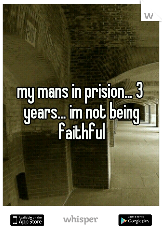 my mans in prision... 3 years... im not being faithful