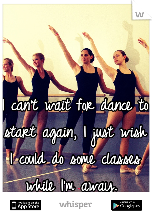 I can't wait for dance to start again, I just wish I could do some classes while I'm away.