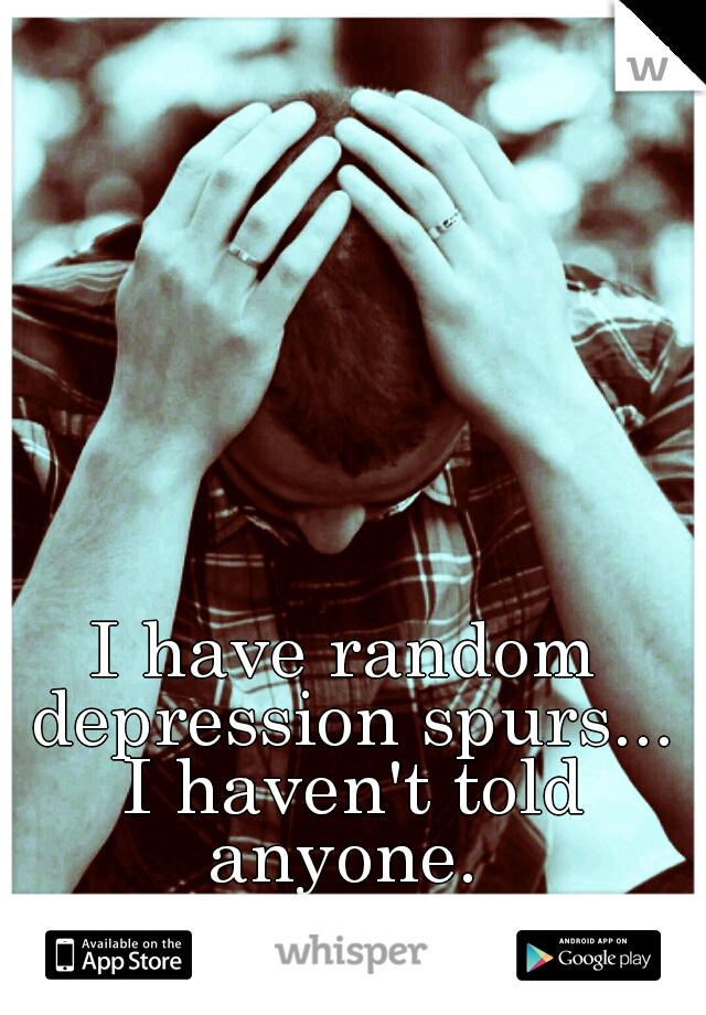 I have random depression spurs... I haven't told anyone.
