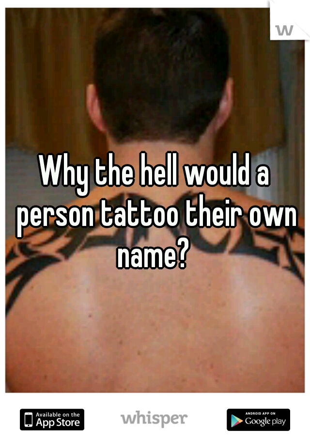 Why the hell would a person tattoo their own name?
