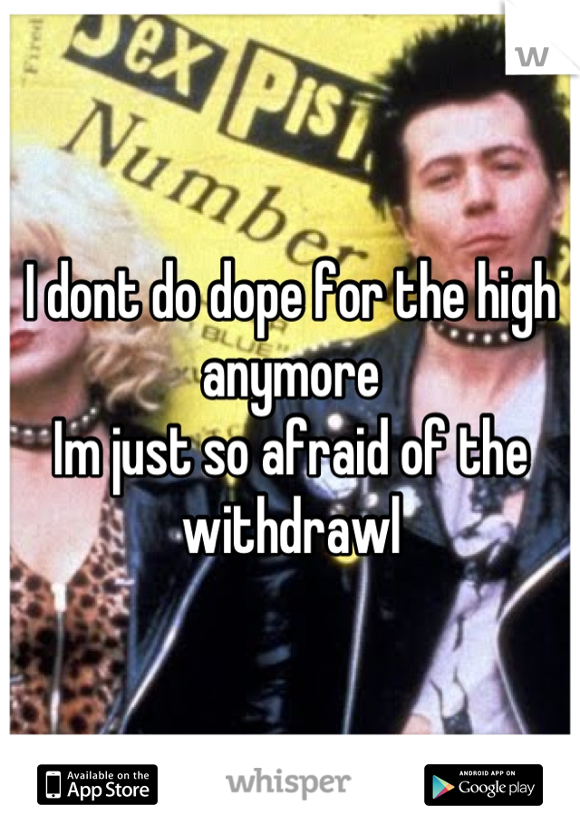 I dont do dope for the high anymore Im just so afraid of the withdrawl