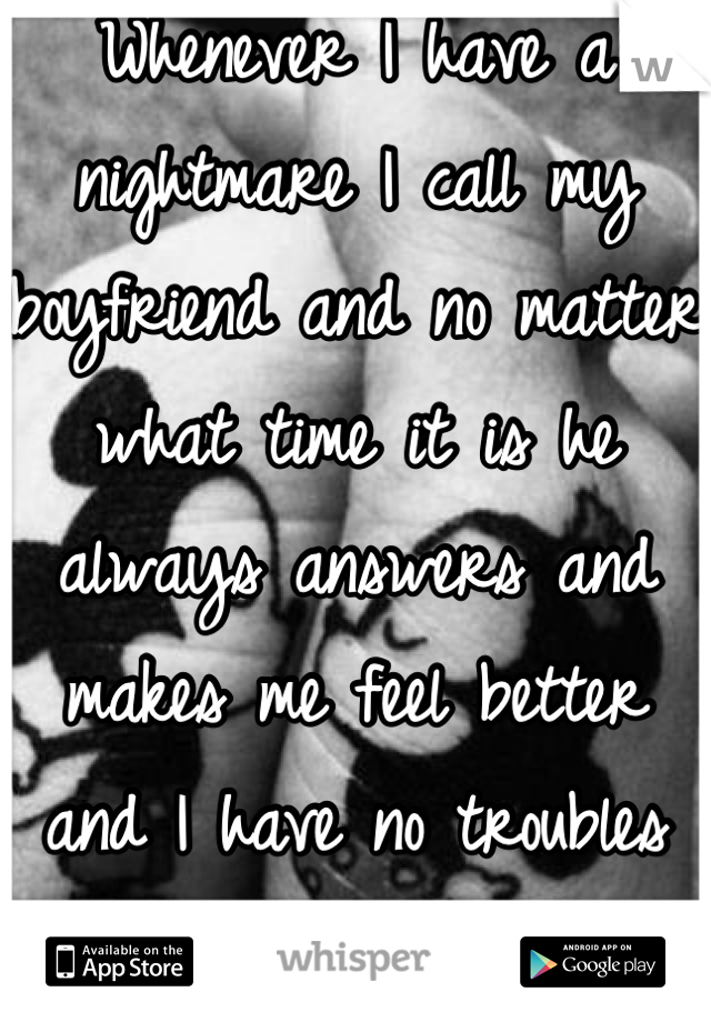 Whenever I have a nightmare I call my boyfriend and no matter what time it is he always answers and makes me feel better and I have no troubles going back to sleep :)