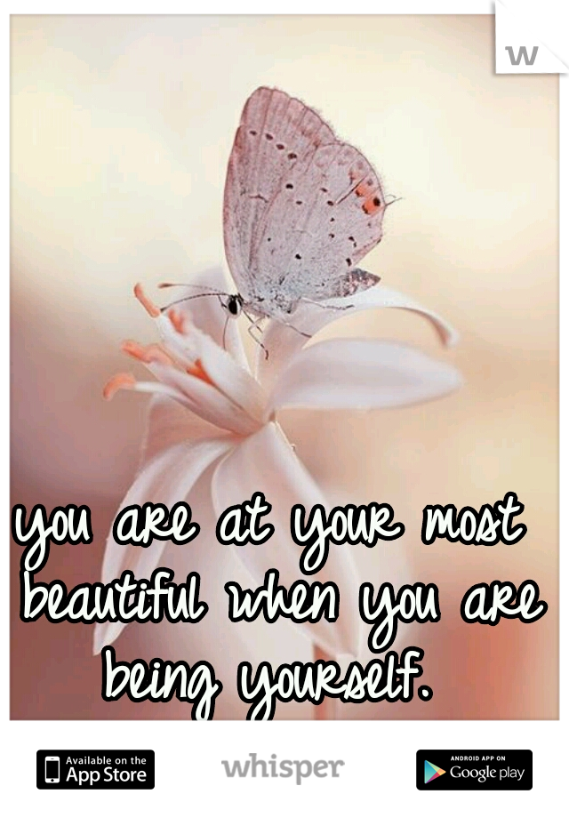 you are at your most beautiful when you are being yourself.