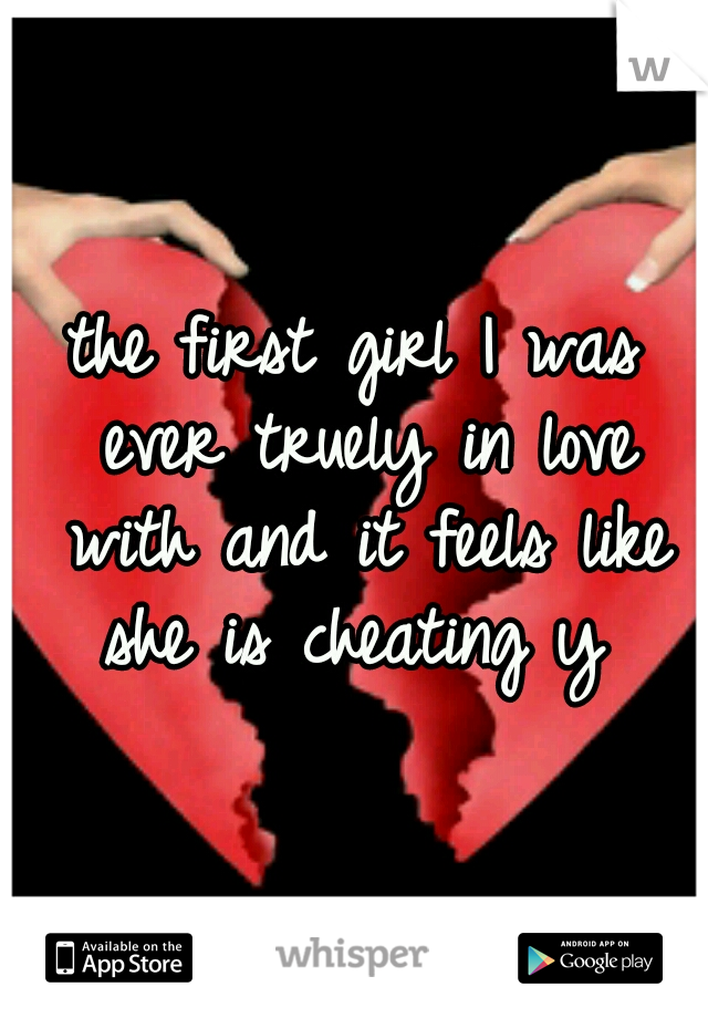 the first girl I was ever truely in love with and it feels like she is cheating y