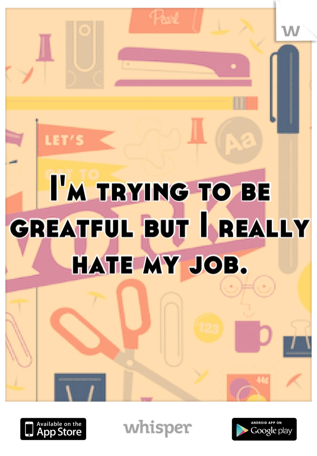 I'm trying to be greatful but I really hate my job.
