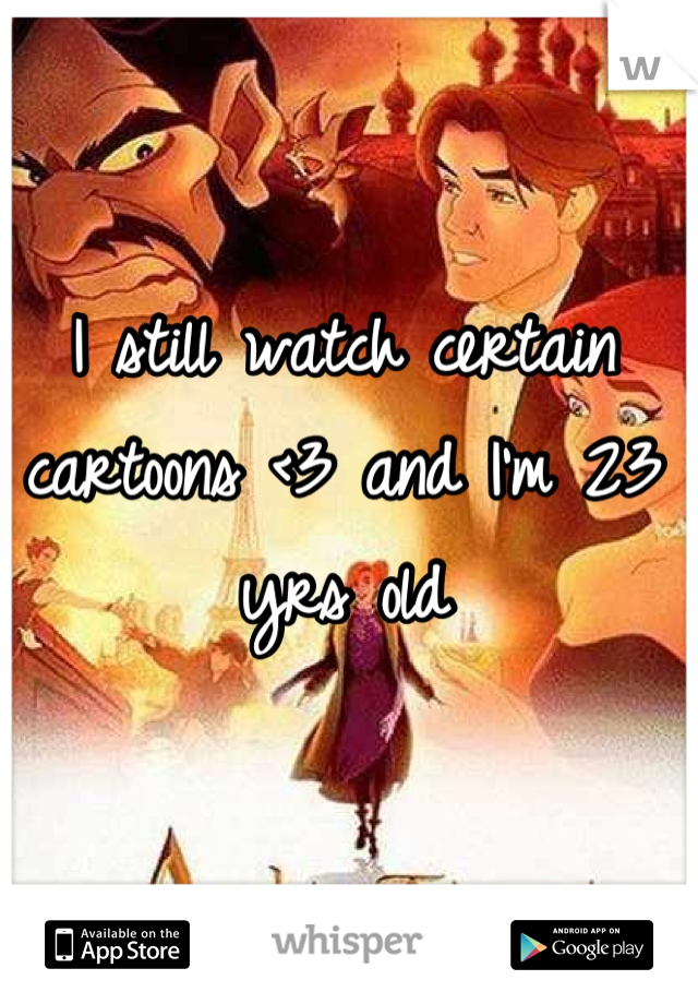 I still watch certain cartoons <3 and I'm 23 yrs old