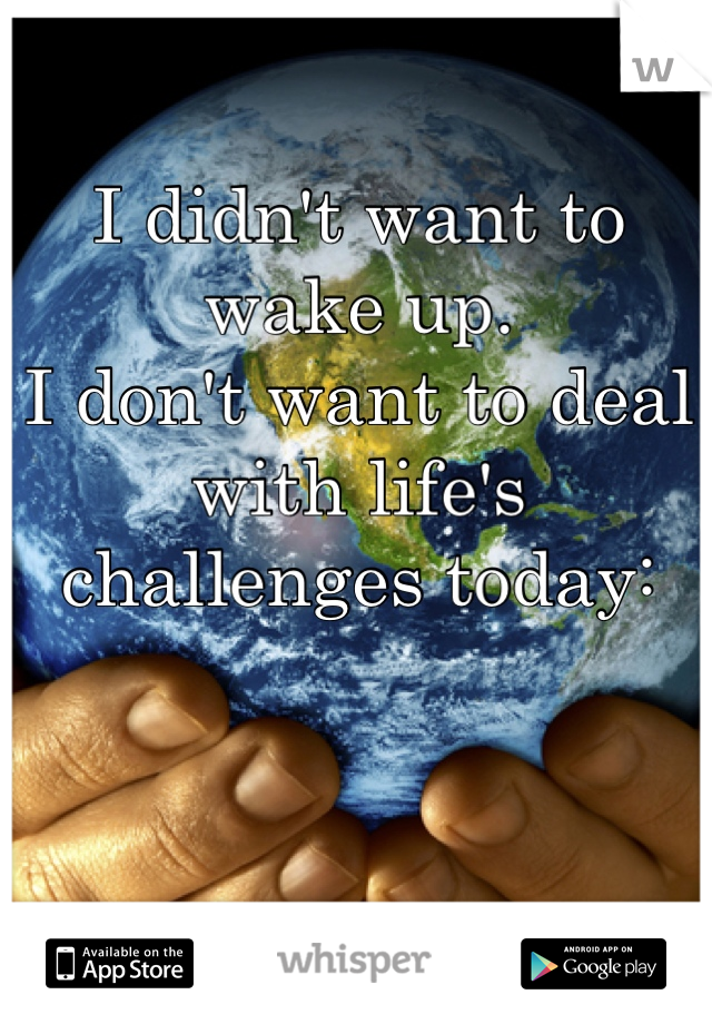 I didn't want to wake up. I don't want to deal with life's challenges today: