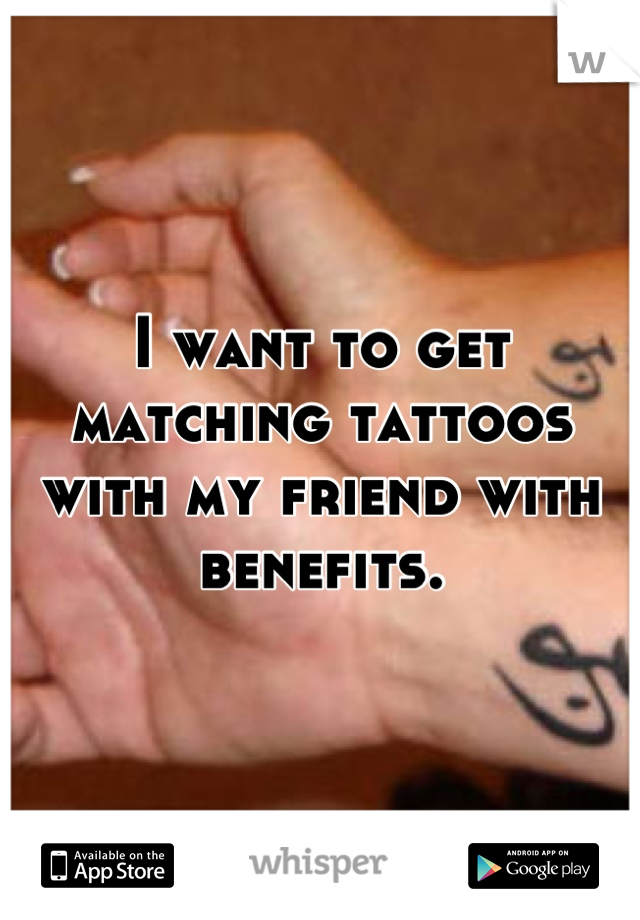 I want to get matching tattoos with my friend with benefits.