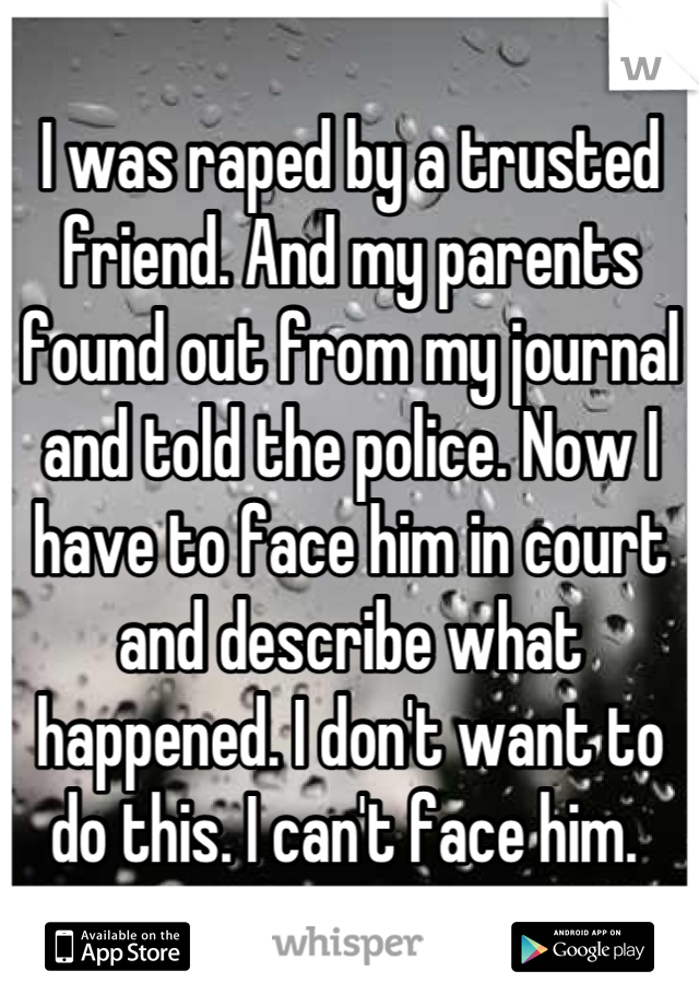 I was raped by a trusted friend. And my parents found out from my journal and told the police. Now I have to face him in court and describe what happened. I don't want to do this. I can't face him.