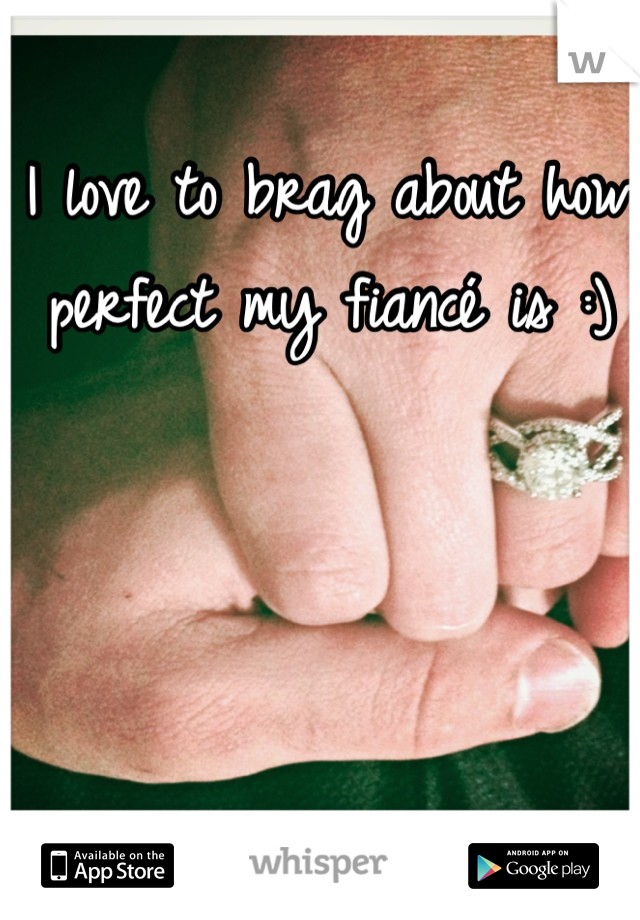 I love to brag about how perfect my fiancé is :)