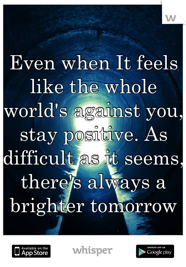 Even when It feels like the whole world's against you, stay positive. As difficult as it seems, there's always a brighter tomorrow