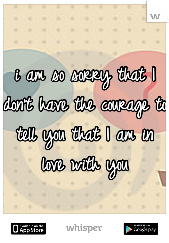 i am so sorry that I don't have the courage to tell you that I am in love with you
