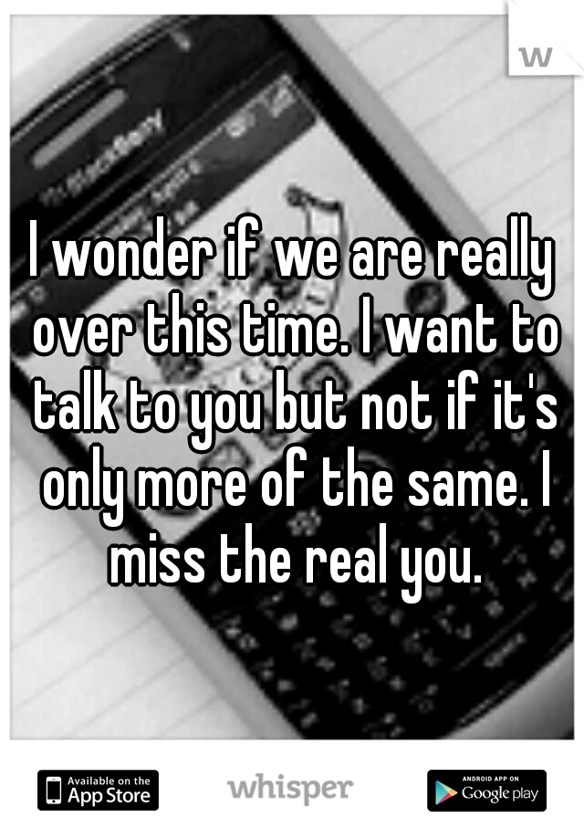 I wonder if we are really over this time. I want to talk to you but not if it's only more of the same. I miss the real you.