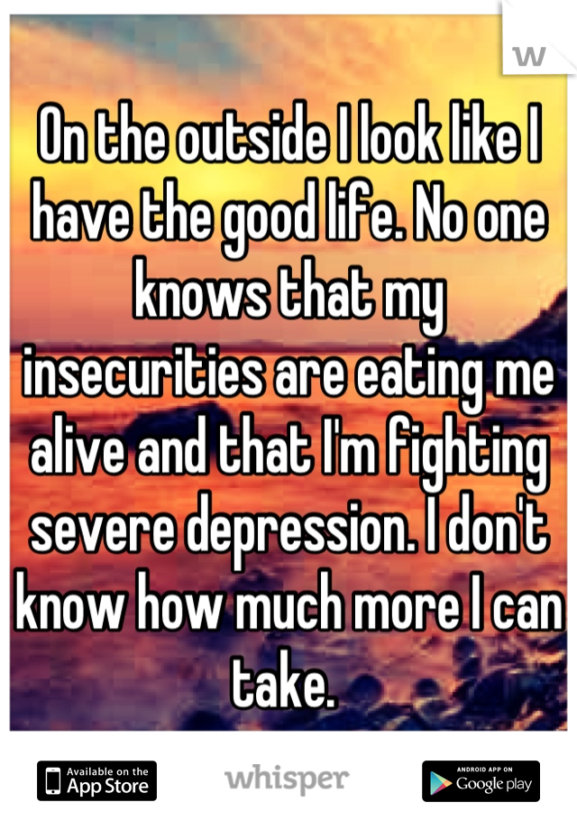 On the outside I look like I have the good life. No one knows that my insecurities are eating me alive and that I'm fighting severe depression. I don't know how much more I can take.