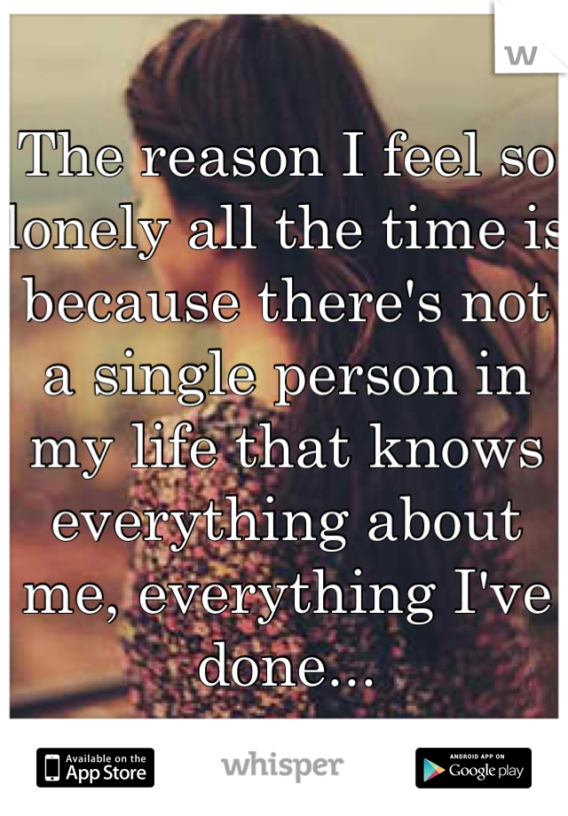The reason I feel so lonely all the time is because there's not a single person in my life that knows everything about me, everything I've done...