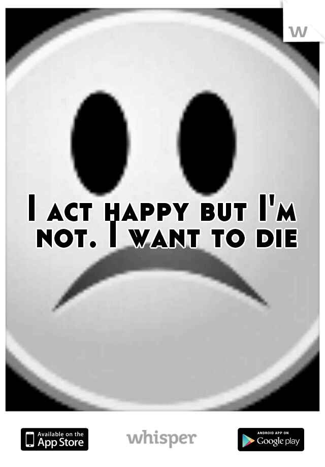 I act happy but I'm not. I want to die