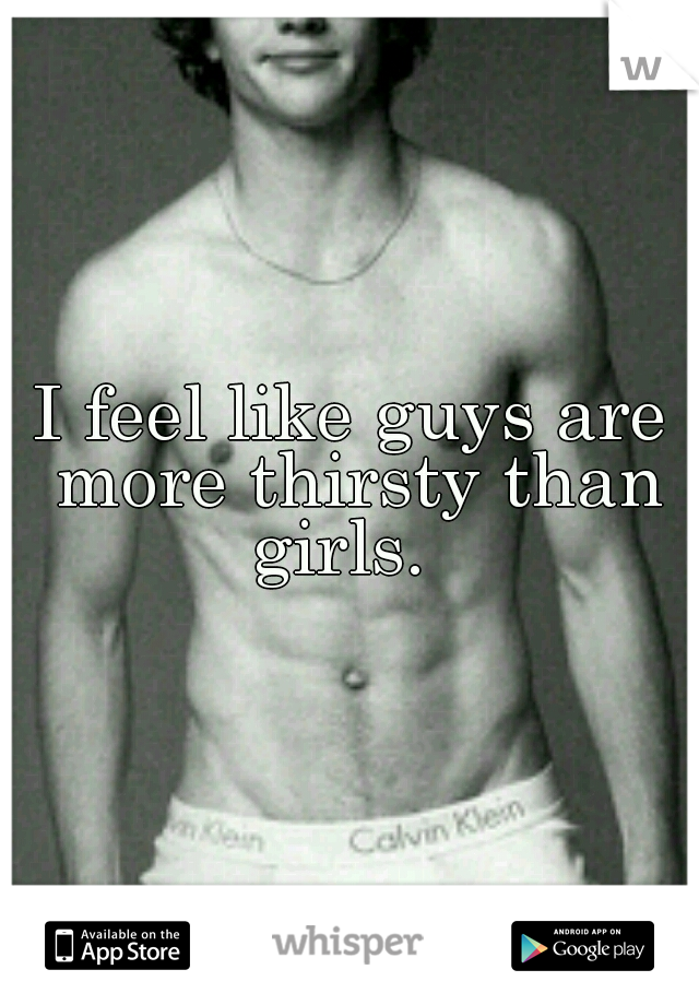 I feel like guys are more thirsty than girls.