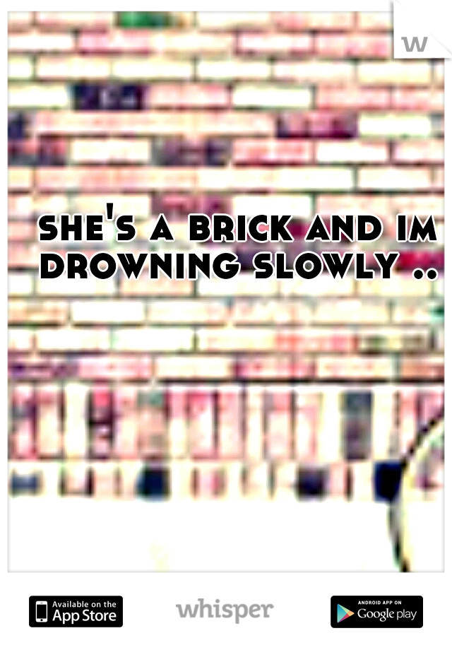 she's a brick and im drowning slowly ..