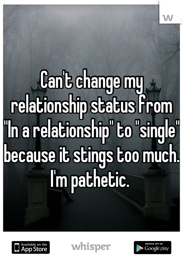 "Can't change my relationship status from ""In a relationship"" to ""single"" because it stings too much. I'm pathetic."