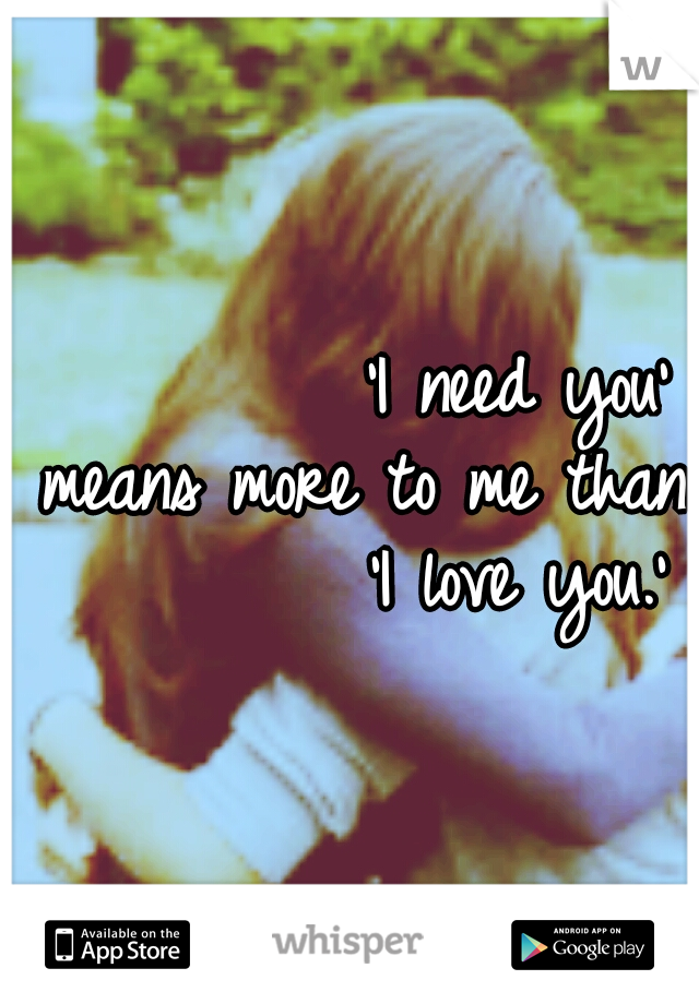 'I need you' means more to me than          'I love you.'