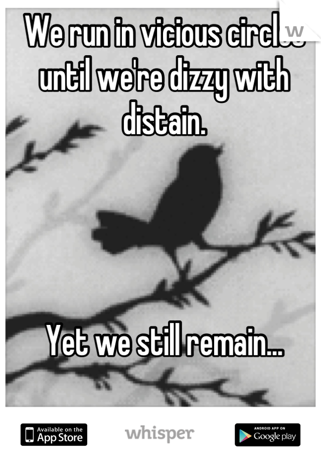 We run in vicious circles until we're dizzy with distain.     Yet we still remain...