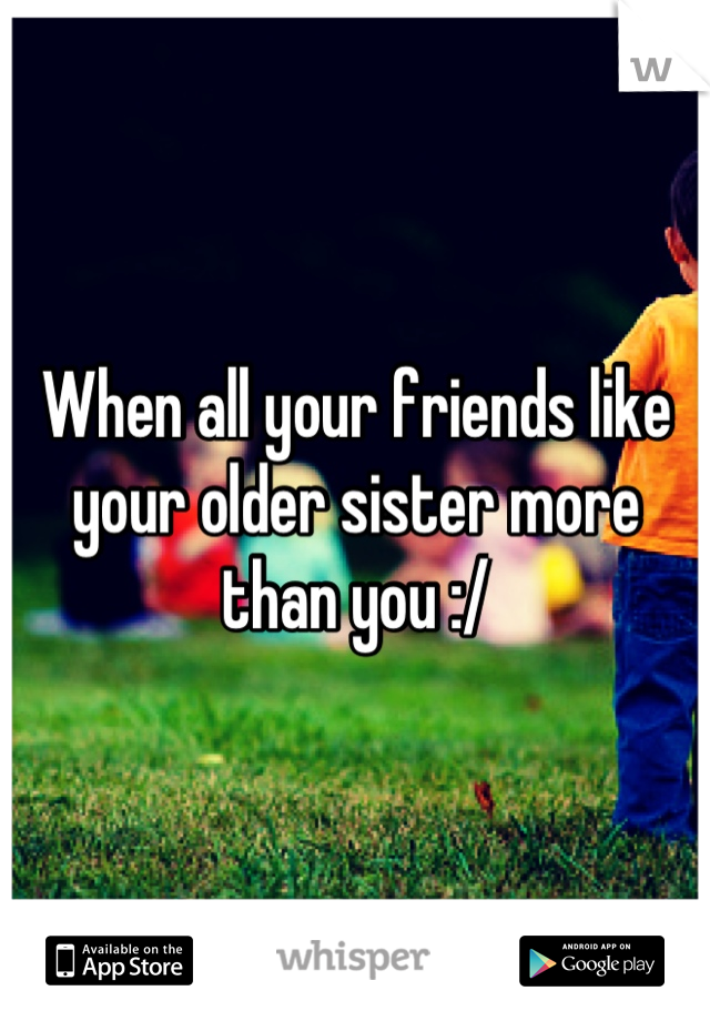 When all your friends like your older sister more than you :/