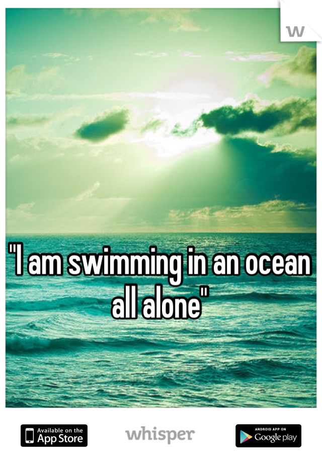 """""""I am swimming in an ocean all alone"""""""