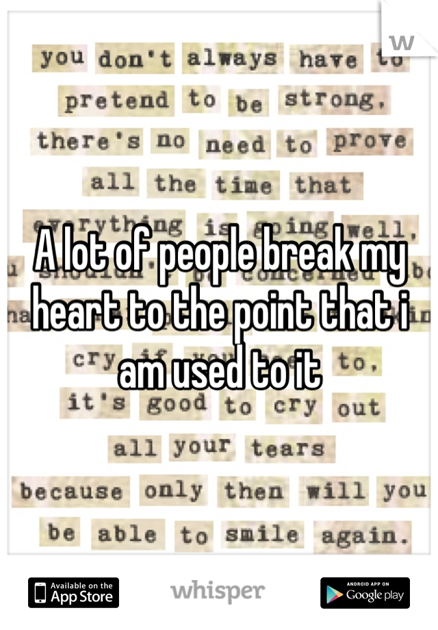 A lot of people break my heart to the point that i am used to it