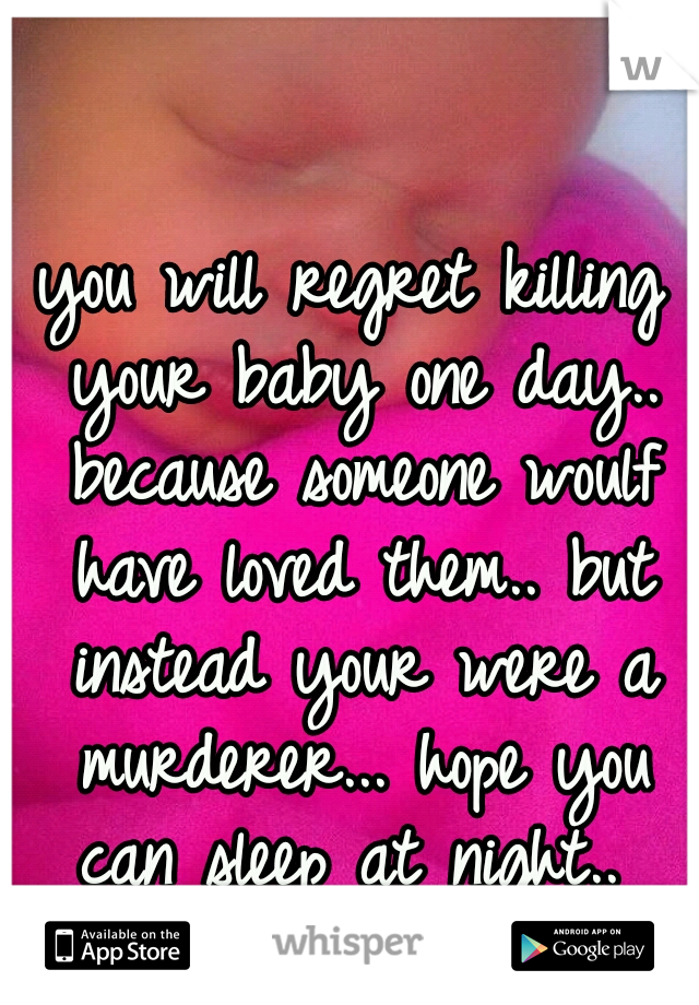 you will regret killing your baby one day.. because someone woulf have loved them.. but instead your were a murderer... hope you can sleep at night..