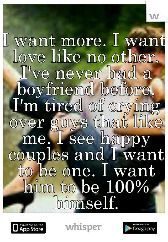 I want more. I want love like no other. I've never had a boyfriend before. I'm tired of crying over guys that like me. I see happy couples and I want to be one. I want him to be 100% himself.